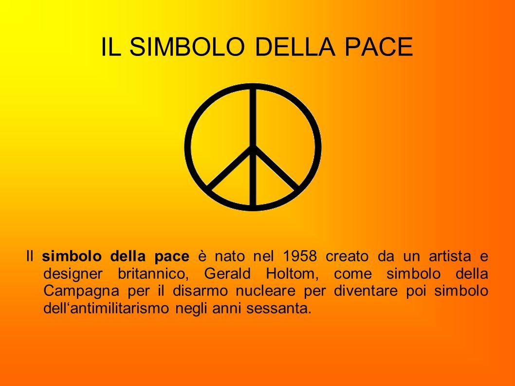 IL SIMBOLO DELLA PACE Il simbolo della pace è nato nel 1958 creato da un artista e designer britannico, Gerald Holtom, come simbolo della Campagna per