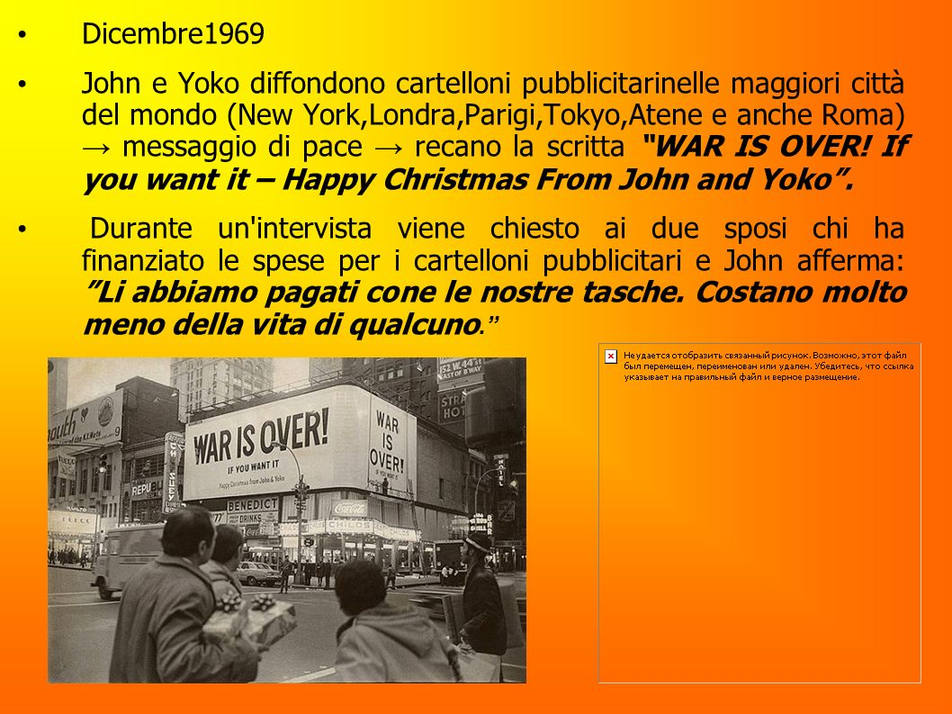 Dicembre1969 John e Yoko diffondono cartelloni pubblicitarinelle maggiori città del mondo (New York,Londra,Parigi,Tokyo,Atene e anche Roma) messaggio