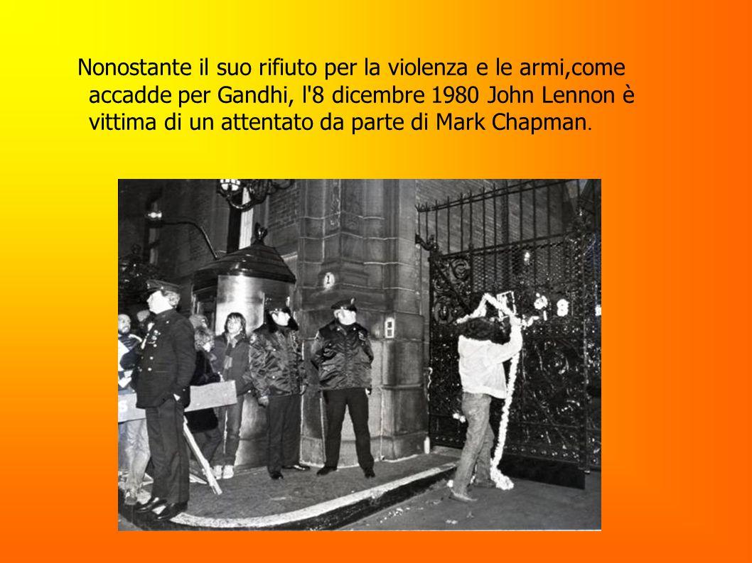 Nonostante il suo rifiuto per la violenza e le armi,come accadde per Gandhi, l'8 dicembre 1980 John Lennon è vittima di un attentato da parte di Mark