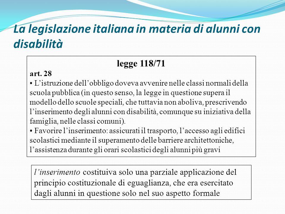 La legislazione italiana in materia di alunni con disabilità legge 118/71 art. 28 Listruzione dellobbligo doveva avvenire nelle classi normali della s
