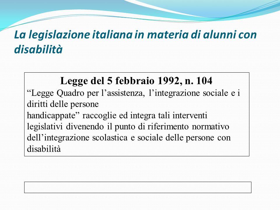 La legislazione italiana in materia di alunni con disabilità Legge del 5 febbraio 1992, n. 104 Legge Quadro per lassistenza, lintegrazione sociale e i