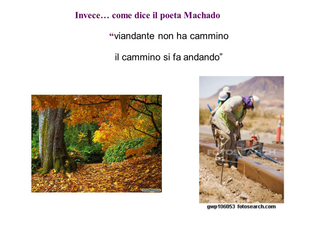 Invece… come dice il poeta Machado viandante non ha cammino il cammino si fa andando