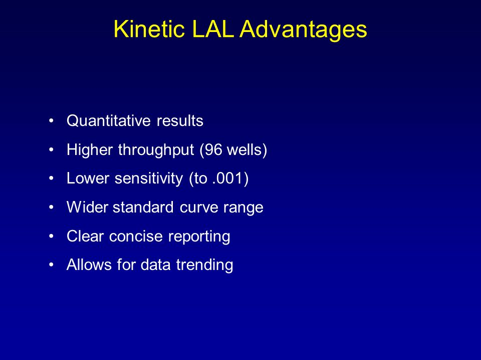 Kinetic LAL Advantages Quantitative results Higher throughput (96 wells) Lower sensitivity (to.001) Wider standard curve range Clear concise reporting