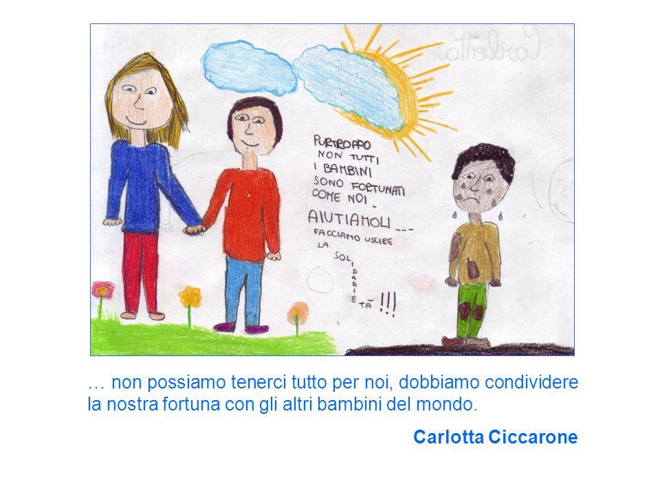 … non possiamo tenerci tutto per noi, dobbiamo condividere la nostra fortuna con gli altri bambini del mondo. Carlotta Ciccarone