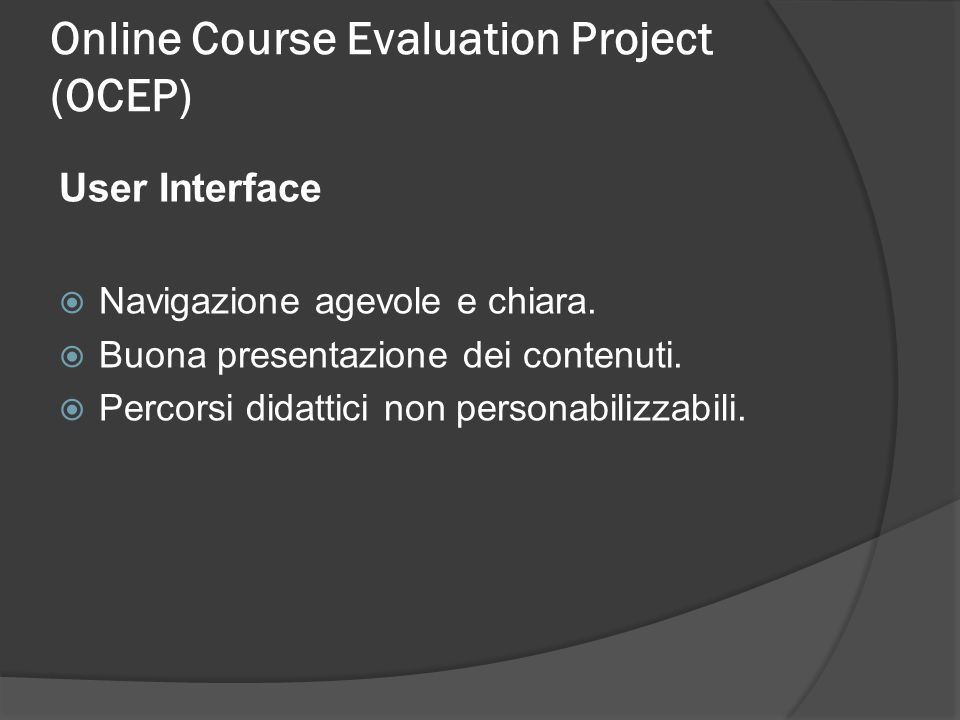 Online Course Evaluation Project (OCEP) User Interface Navigazione agevole e chiara. Buona presentazione dei contenuti. Percorsi didattici non persona