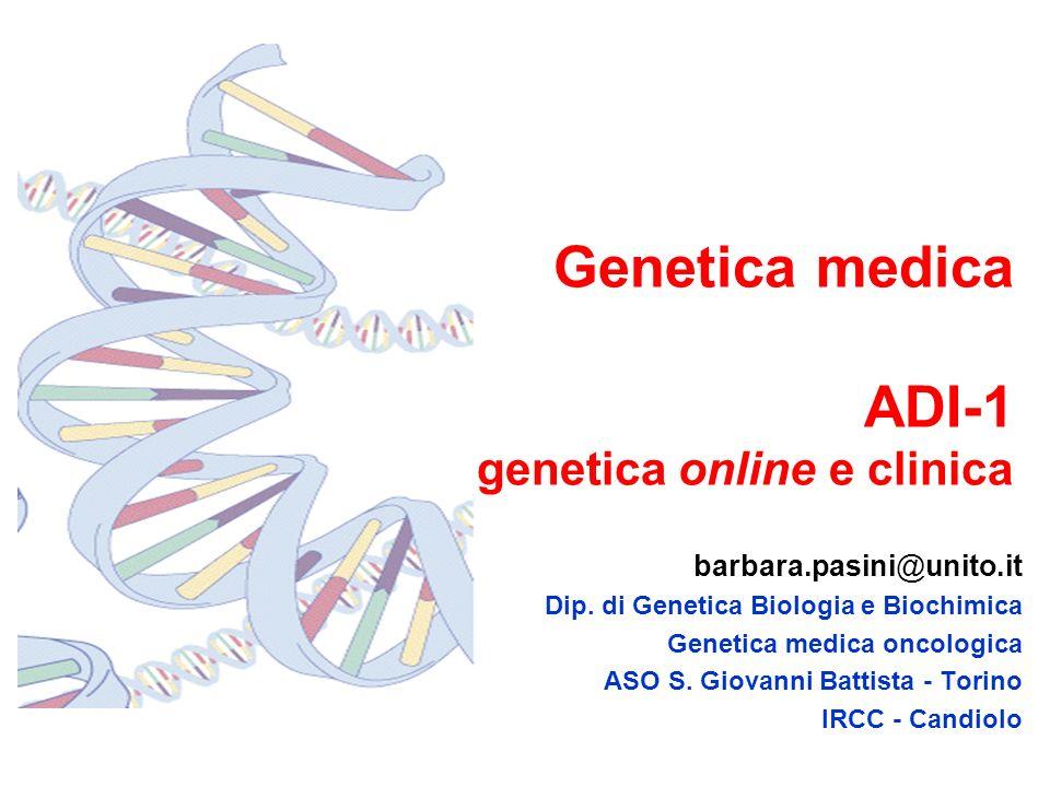 Genetica medica ADI-1 genetica online e clinica barbara.pasini@unito.it Dip. di Genetica Biologia e Biochimica Genetica medica oncologica ASO S. Giova
