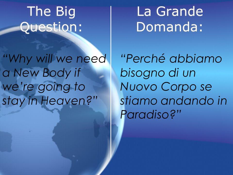 The Big Question: Why will we need a New Body if were going to stay in Heaven? La Grande Domanda: Perché abbiamo bisogno di un Nuovo Corpo se stiamo a