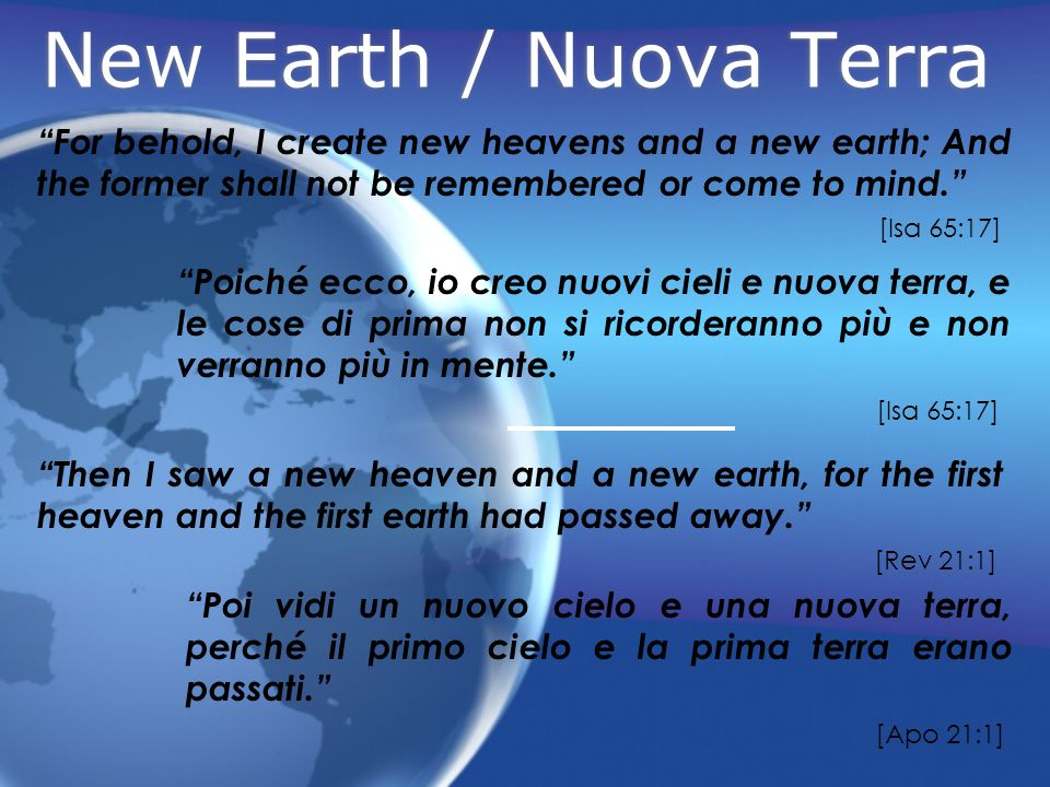 New Earth / Nuova Terra For behold, I create new heavens and a new earth; And the former shall not be remembered or come to mind. [Isa 65:17] Then I s