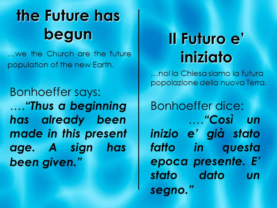 the Future has begun …we the Church are the future population of the new Earth. Bonhoeffer says: …. Thus a beginning has already been made in this pre