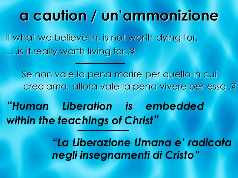 a caution / unammonizione If what we believe in, is not worth dying for, …..is it really worth living for..? If what we believe in, is not worth dying