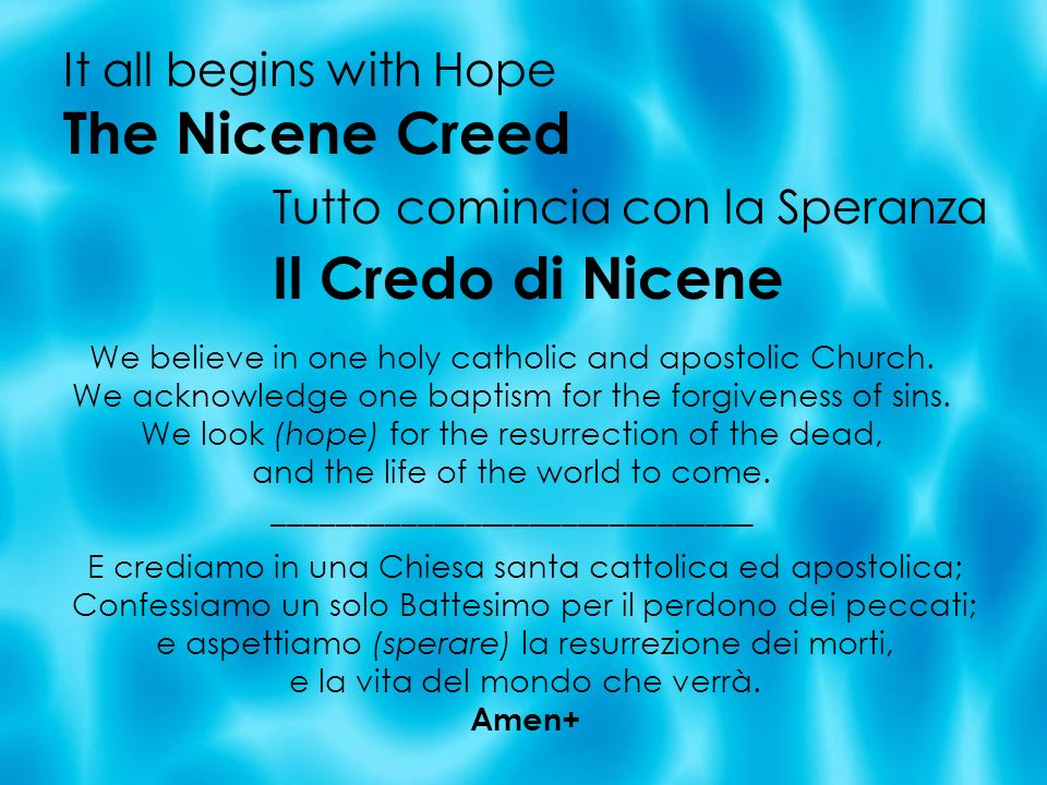 It all begins with Hope The Nicene Creed Tutto comincia con la Speranza Il Credo di Nicene We believe in one holy catholic and apostolic Church. We ac