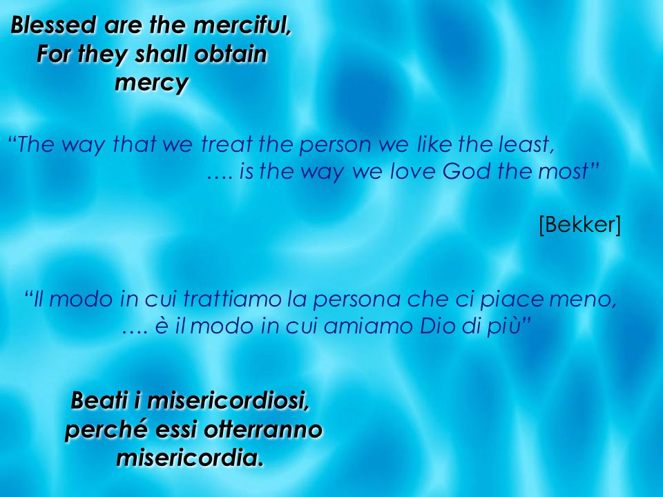 Blessed are the merciful, For they shall obtain mercy The way that we treat the person we like the least, …. is the way we love God the most [Bekker]