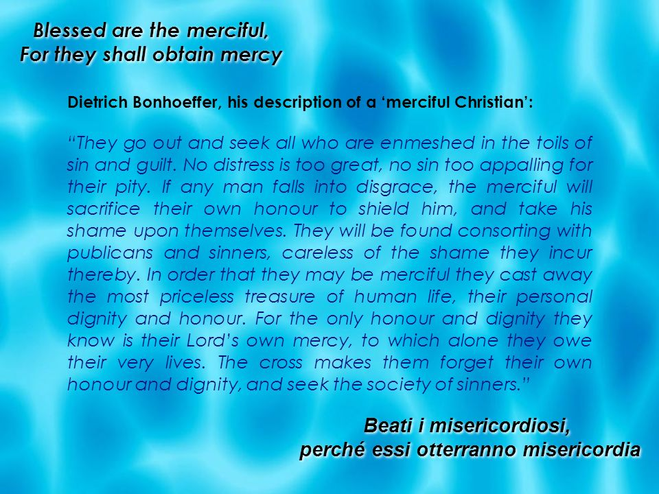 Blessed are the merciful, For they shall obtain mercy Dietrich Bonhoeffer, his description of a merciful Christian: They go out and seek all who are e