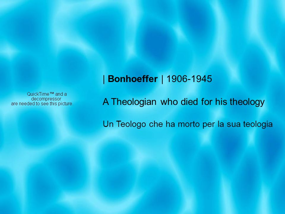 | Bonhoeffer | 1906-1945 A Theologian who died for his theology Un Teologo che ha morto per la sua teologia