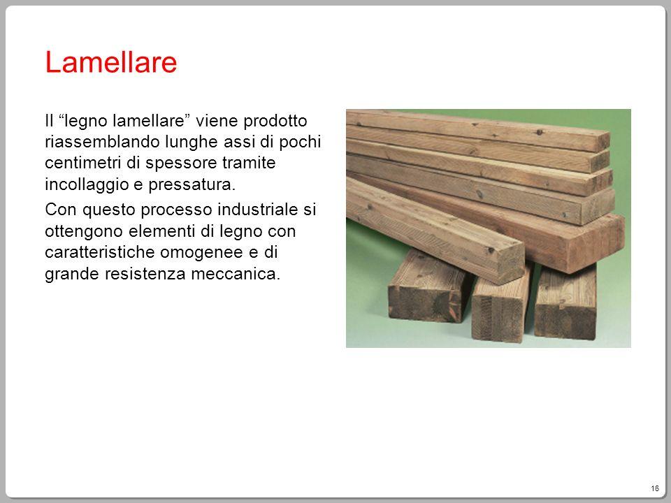 16 Lamellare Il legno lamellare viene prodotto riassemblando lunghe assi di pochi centimetri di spessore tramite incollaggio e pressatura. Con questo