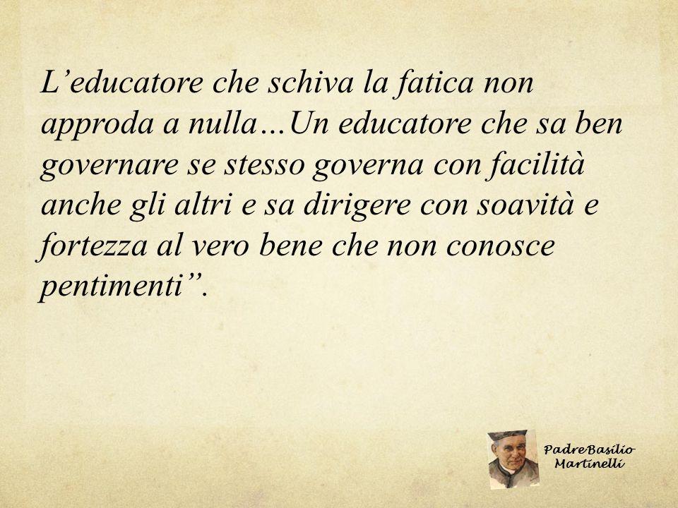 L educatore che schiva la fatica non approda a nulla…Un educatore che sa ben governare se stesso governa con facilità anche gli altri e sa dirigere co