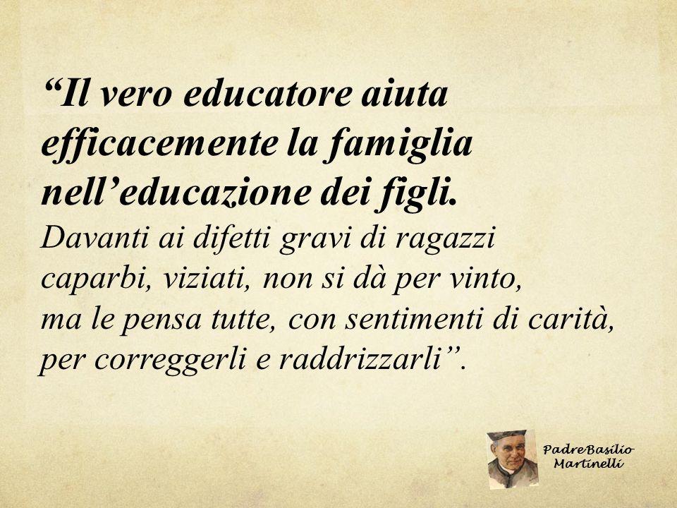 Il vero educatore aiuta efficacemente la famiglia nell educazione dei figli. Davanti ai difetti gravi di ragazzi caparbi, viziati, non si dà per vinto