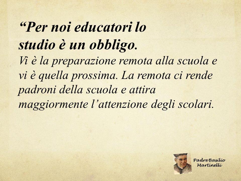 Per noi educatori lo studio è un obbligo. Vi è la preparazione remota alla scuola e vi è quella prossima. La remota ci rende padroni della scuola e at