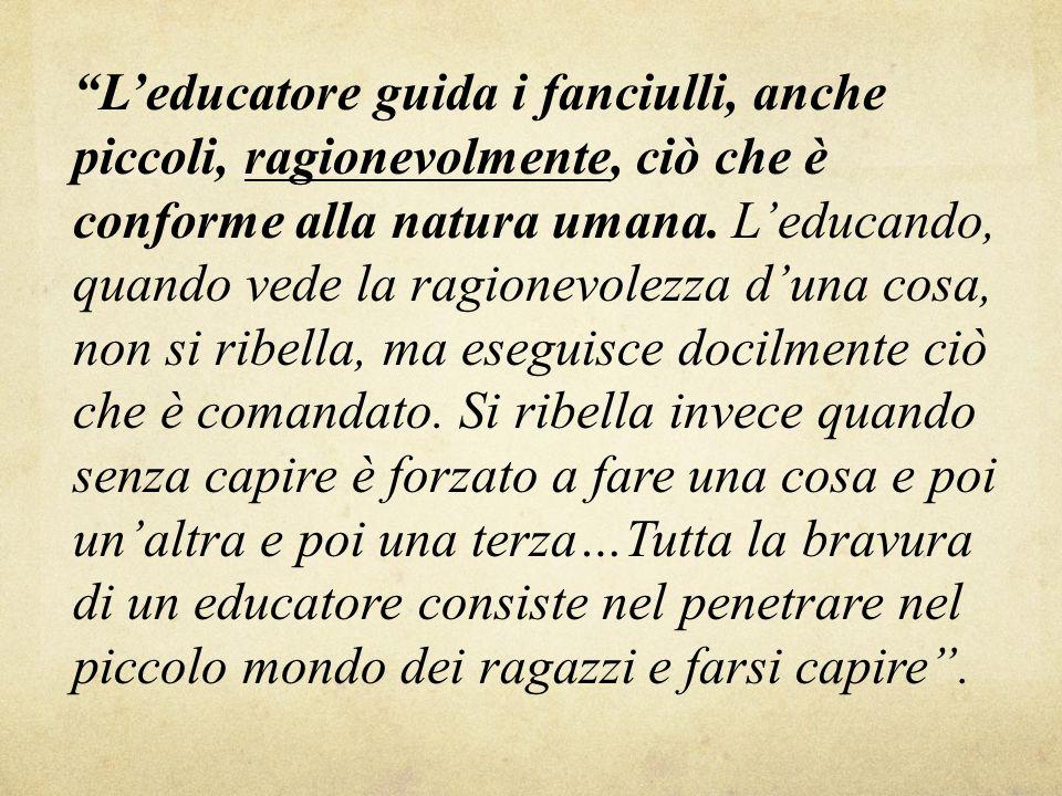 L educatore guida i fanciulli, anche piccoli, ragionevolmente, ciò che è conforme alla natura umana. L educando, quando vede la ragionevolezza d una c