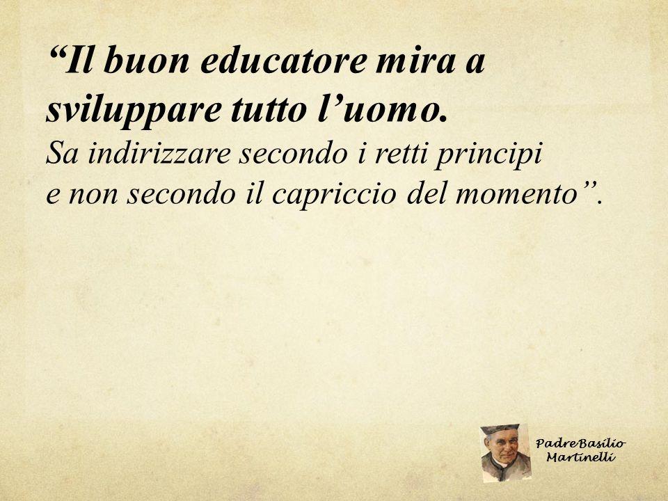 Il buon educatore mira a sviluppare tutto l uomo. Sa indirizzare secondo i retti principi e non secondo il capriccio del momento. Padre Basilio Martin