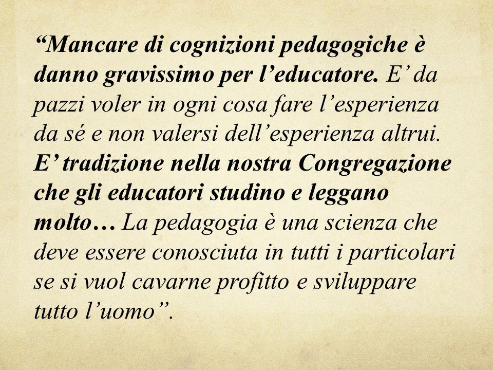 Mancare di cognizioni pedagogiche è danno gravissimo per l educatore. E da pazzi voler in ogni cosa fare l esperienza da sé e non valersi dell esperie