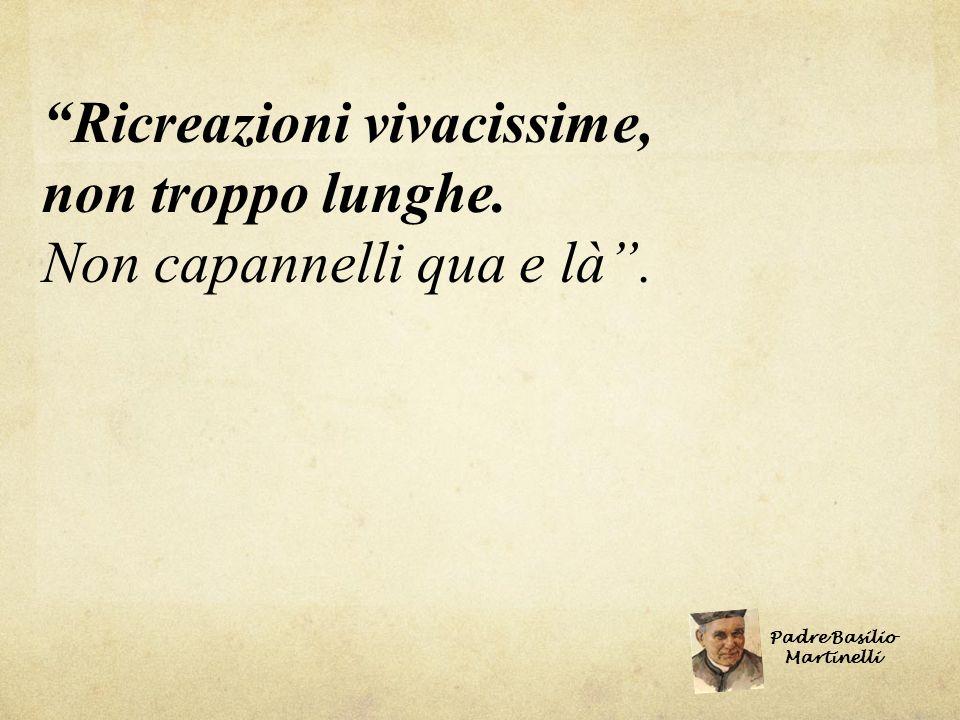 Ricreazioni vivacissime, non troppo lunghe. Non capannelli qua e là. Padre Basilio Martinelli