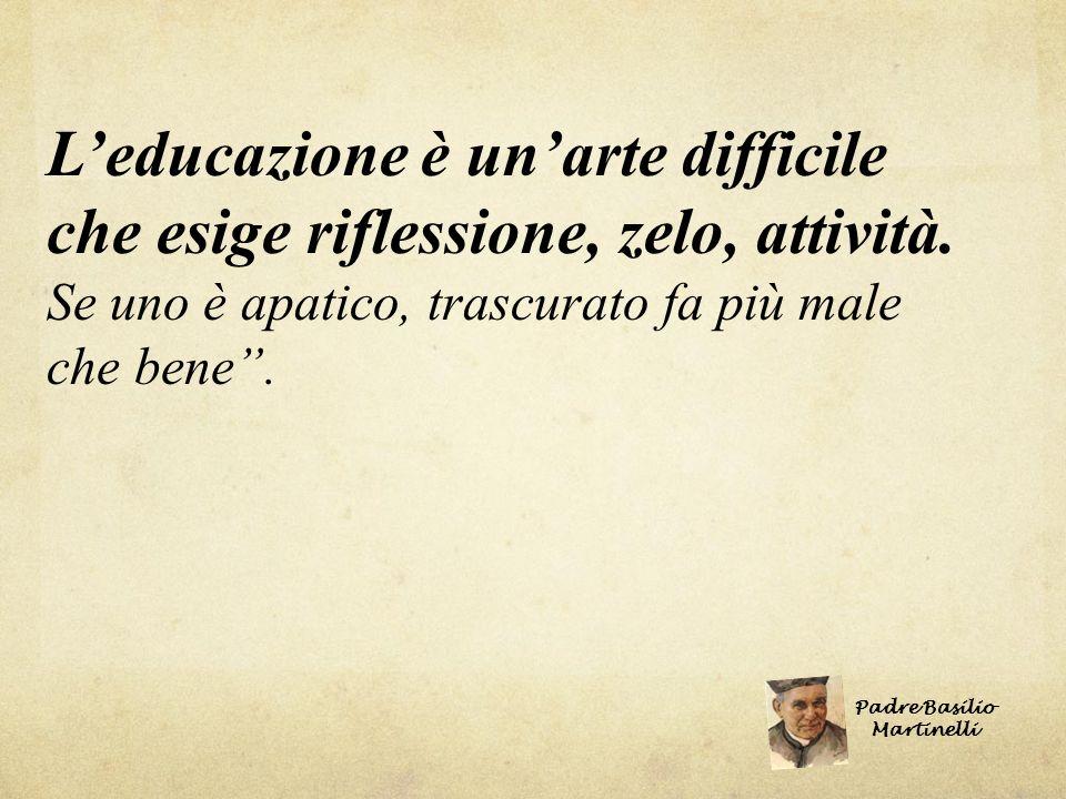 Leducazione è unarte difficile che esige riflessione, zelo, attività. Se uno è apatico, trascurato fa più male che bene. Padre Basilio Martinelli