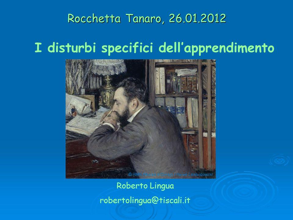 Rocchetta Tanaro, 26.01.2012 Roberto Lingua robertolingua@tiscali.it I disturbi specifici dellapprendimento