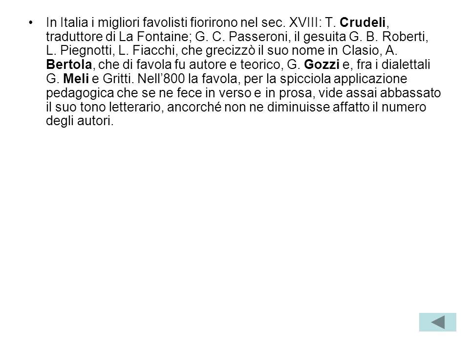 In Italia i migliori favolisti fiorirono nel sec. XVIII: T. Crudeli, traduttore di La Fontaine; G. C. Passeroni, il gesuita G. B. Roberti, L. Piegnott