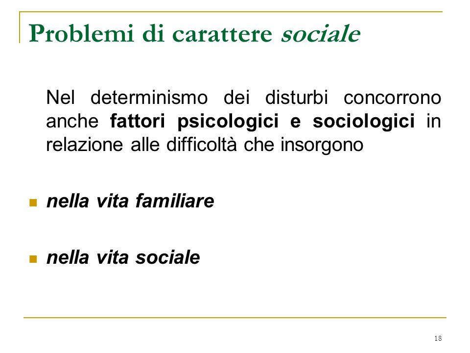 18 Problemi di carattere sociale Nel determinismo dei disturbi concorrono anche fattori psicologici e sociologici in relazione alle difficoltà che insorgono nella vita familiare nella vita sociale