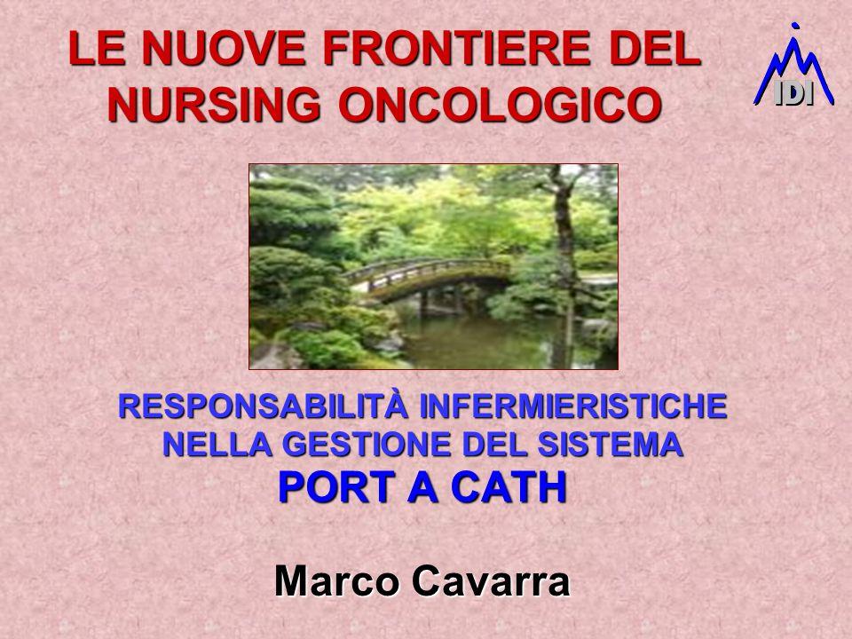 LE NUOVE FRONTIERE DEL NURSING ONCOLOGICO RESPONSABILITÀ INFERMIERISTICHE NELLA GESTIONE DEL SISTEMA PORT A CATH Marco Cavarra