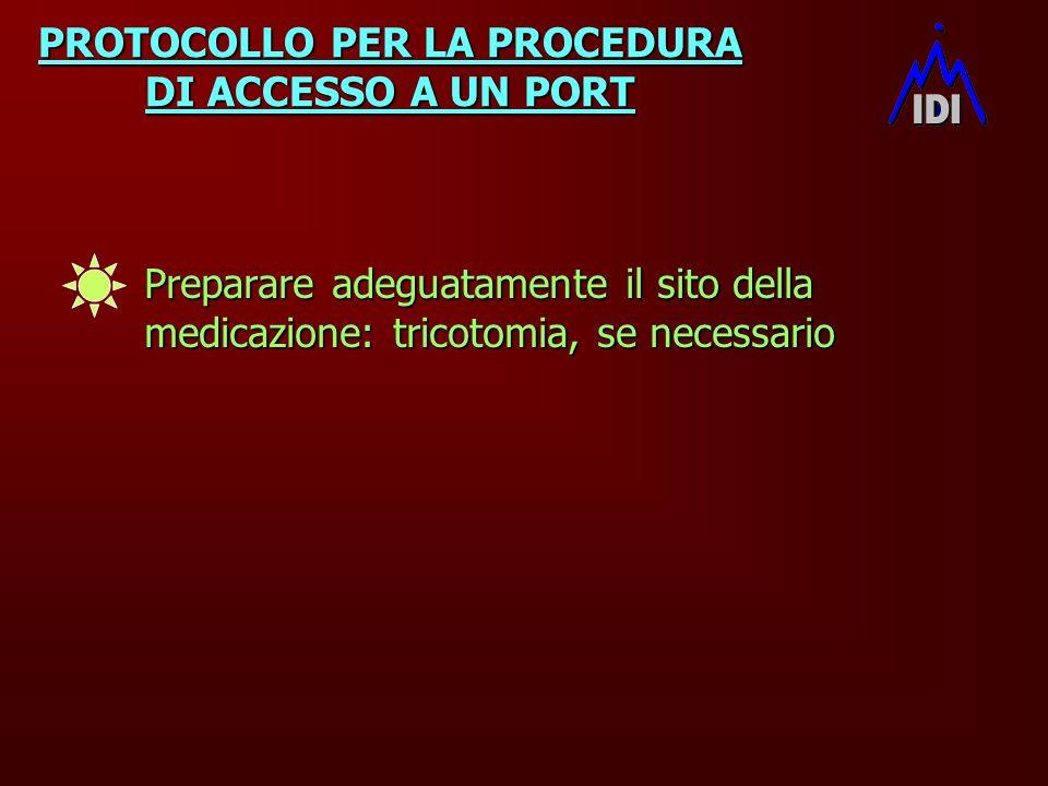 PROTOCOLLO PER LA PROCEDURA DI ACCESSO A UN PORT Preparare adeguatamente il sito della medicazione: tricotomia, se necessario