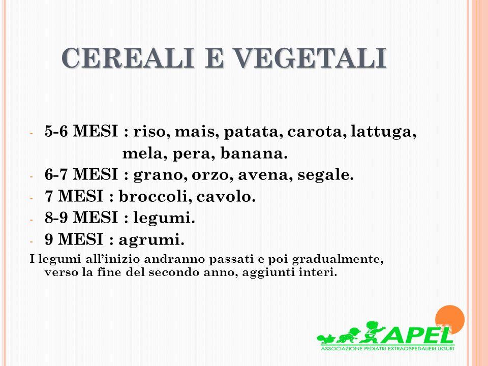 CEREALI E VEGETALI - 5-6 MESI : riso, mais, patata, carota, lattuga, mela, pera, banana. - 6-7 MESI : grano, orzo, avena, segale. - 7 MESI : broccoli,