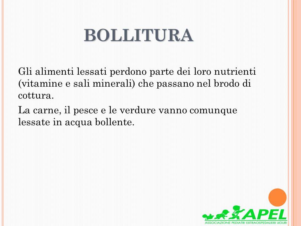 BOLLITURA Gli alimenti lessati perdono parte dei loro nutrienti (vitamine e sali minerali) che passano nel brodo di cottura. La carne, il pesce e le v