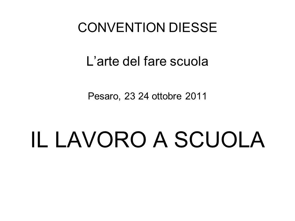 CONVENTION DIESSE Larte del fare scuola Pesaro, 23 24 ottobre 2011 IL LAVORO A SCUOLA
