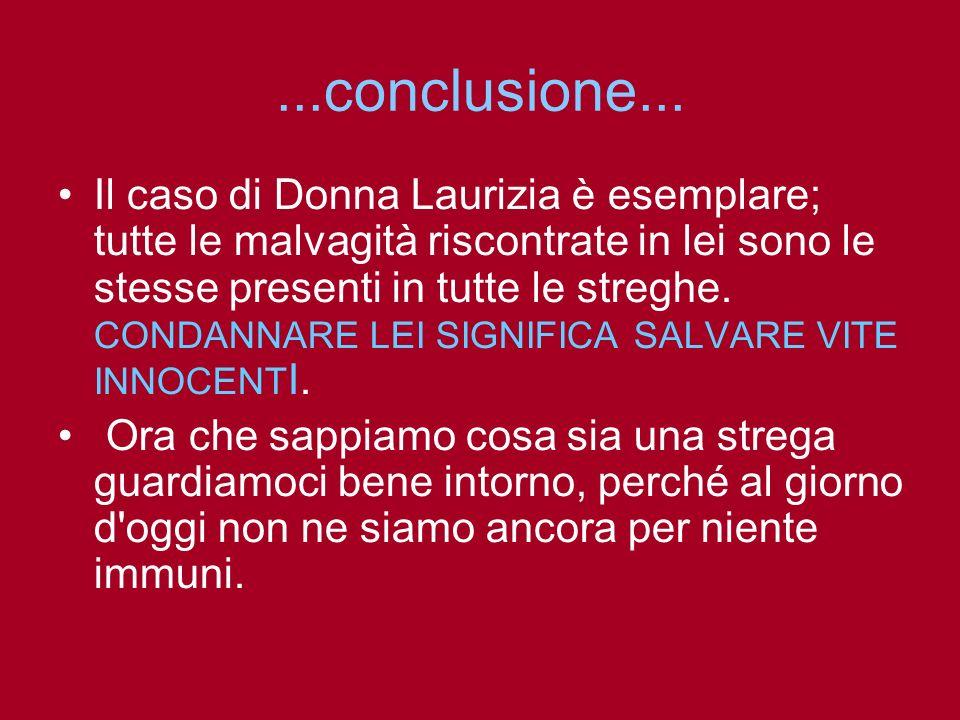 ...conclusione... Il caso di Donna Laurizia è esemplare; tutte le malvagità riscontrate in lei sono le stesse presenti in tutte le streghe. CONDANNARE