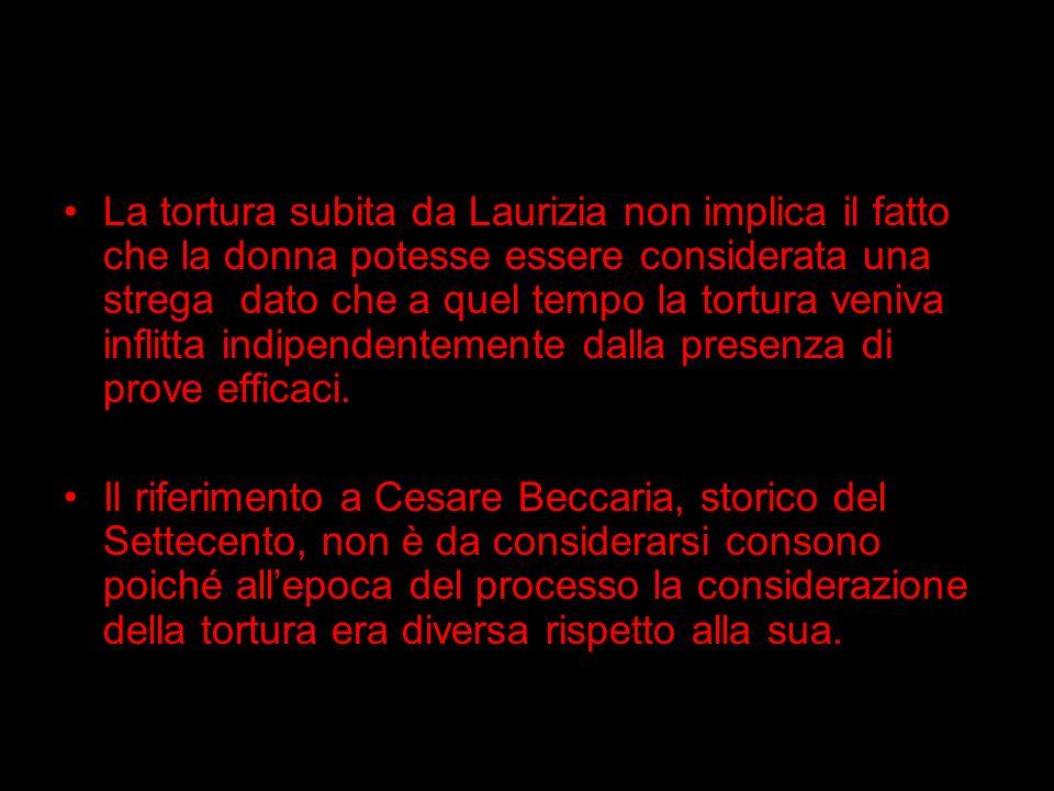La tortura subita da Laurizia non implica il fatto che la donna potesse essere considerata una strega dato che a quel tempo la tortura veniva inflitta