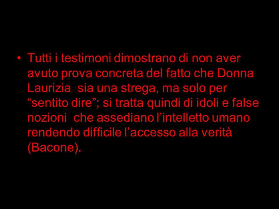 Tutti i testimoni dimostrano di non aver avuto prova concreta del fatto che Donna Laurizia sia una strega, ma solo per sentito dire; si tratta quindi