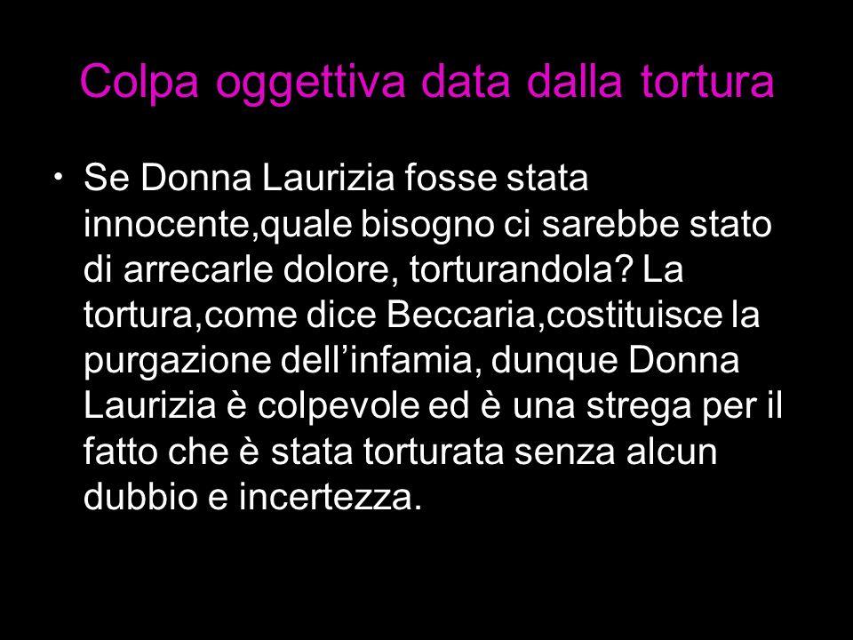 Colpa oggettiva data dalla tortura Se Donna Laurizia fosse stata innocente,quale bisogno ci sarebbe stato di arrecarle dolore, torturandola? La tortur