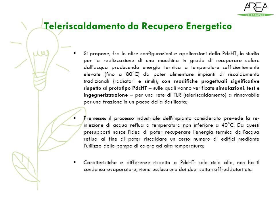 Teleriscaldamento da Recupero Energetico Si propone, fra le altre configurazioni e applicazioni della PdcHT, lo studio per la realizzazione di una macchina in grado di recuperare calore dallacqua producendo energia termica a temperature sufficientemente elevate (fino a 80°C) da poter alimentare impianti di riscaldamento tradizionali (radiatori e simili), con modifiche progettuali significative rispetto al prototipo PdcHT – sulle quali vanno verificate simulazioni, test e ingegnerizzazione – per una rete di TLR (teleriscaldamento) a rinnovabile per una frazione in un paese della Basilicata; Premesse: il processo industriale dellimpianto considerato prevede la re- iniezione di acqua reflua a temperatura non inferiore a 40°C.