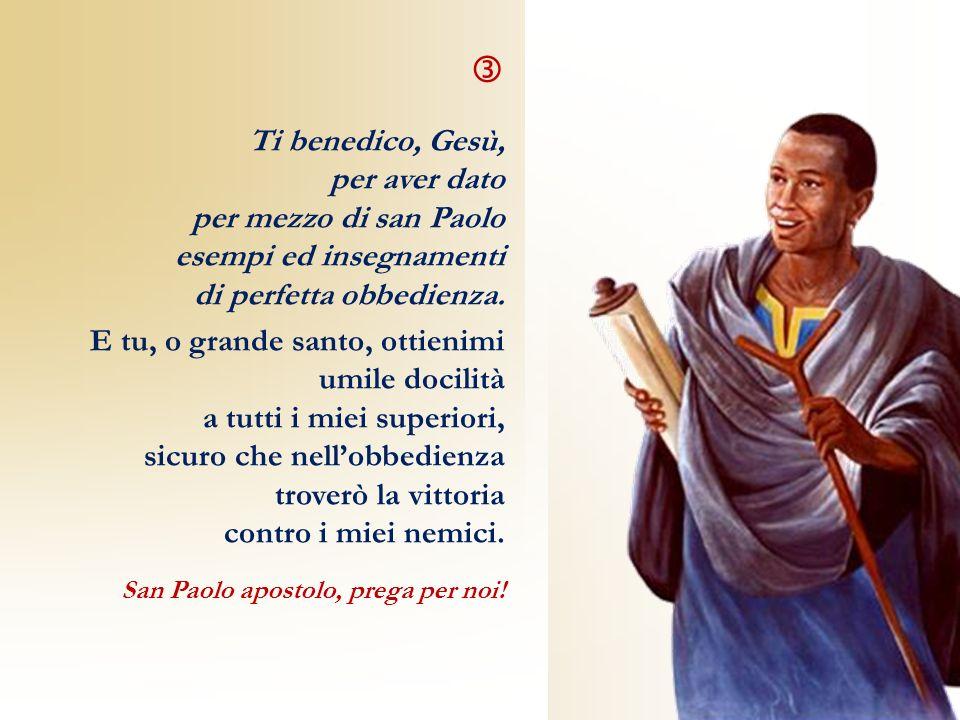 Ti benedico, Gesù, per aver dato per mezzo di san Paolo esempi ed insegnamenti di perfetta obbedienza. E tu, o grande santo, ottienimi umile docilità