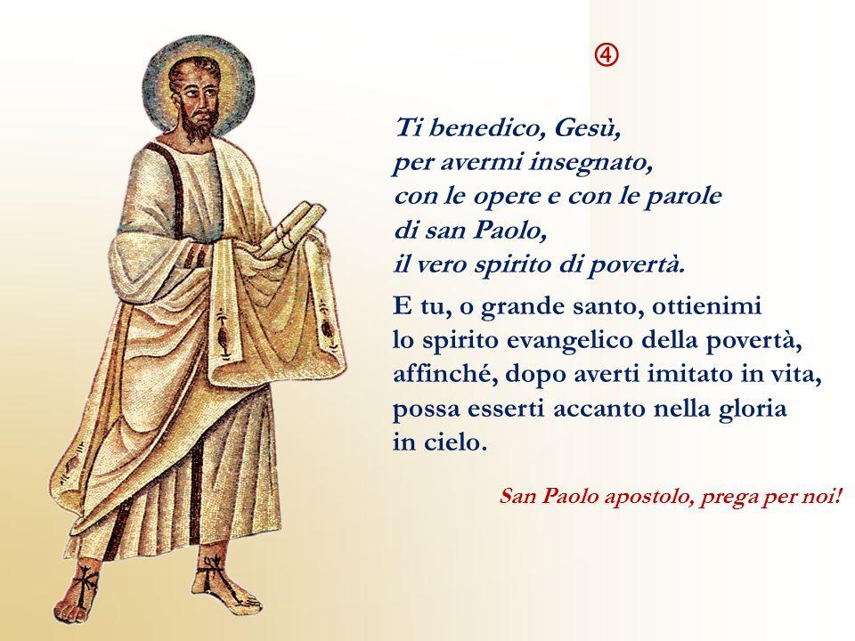 Ti benedico, Gesù, per avermi insegnato, con le opere e con le parole di san Paolo, il vero spirito di povertà. E tu, o grande santo, ottienimi lo spi