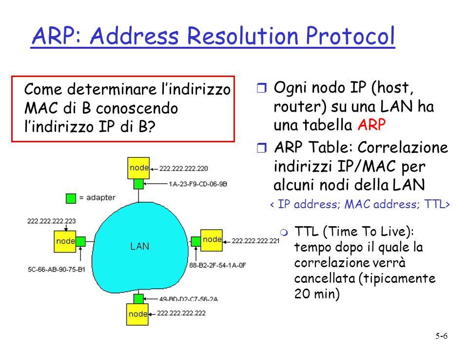 5-6 ARP: Address Resolution Protocol r Ogni nodo IP (host, router) su una LAN ha una tabella ARP r ARP Table: Correlazione indirizzi IP/MAC per alcuni