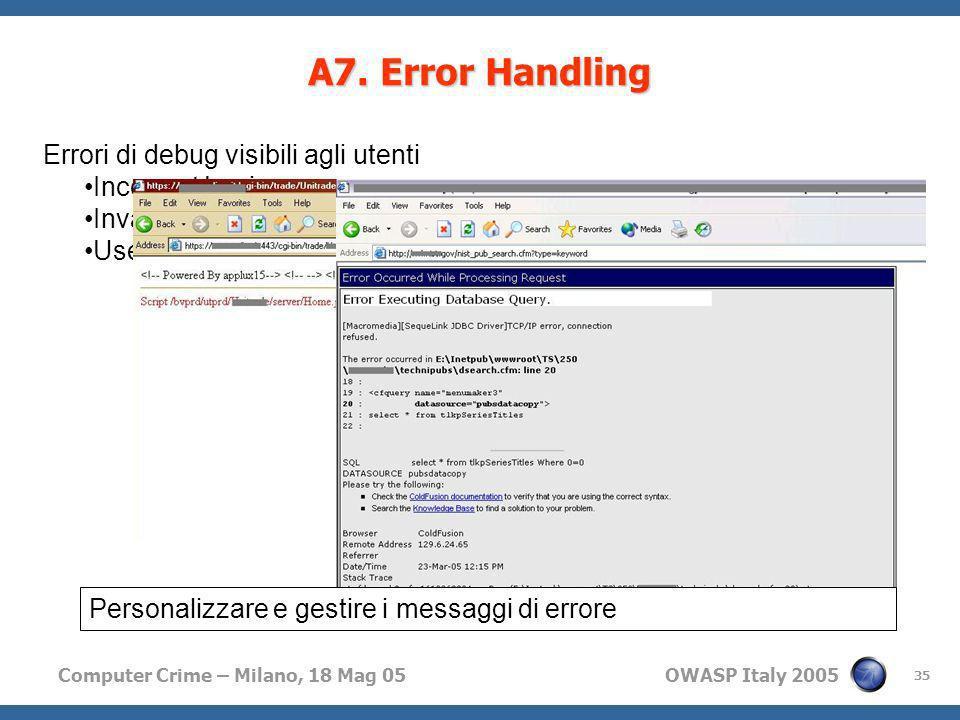 Computer Crime – Milano, 18 Mag 05 OWASP Italy 2005 35 A7. Error Handling Errori di debug visibili agli utenti Incorrect Login Invalid Username / Inva