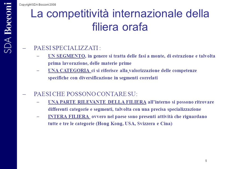 Copyright SDA Bocconi 2008 5 La competitività internazionale della filiera orafa –PAESI SPECIALIZZATI : –UN SEGMENTO, in genere si tratta delle fasi a