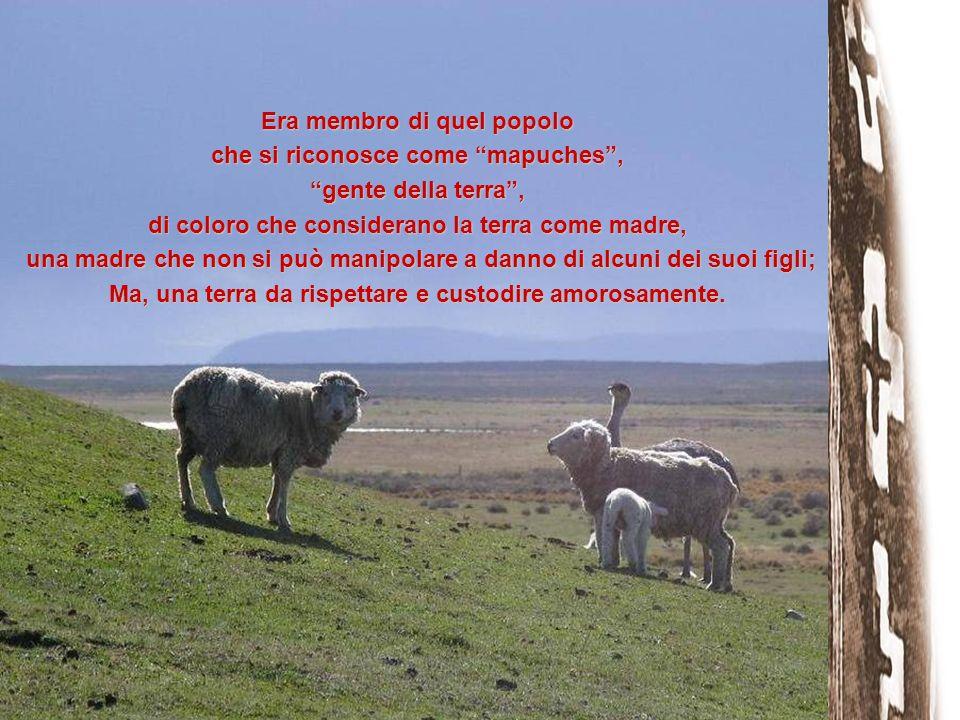 Era membro di quel popolo che si riconosce come mapuches, gente della terra, di coloro che considerano la terra come madre, una madre che non si può m