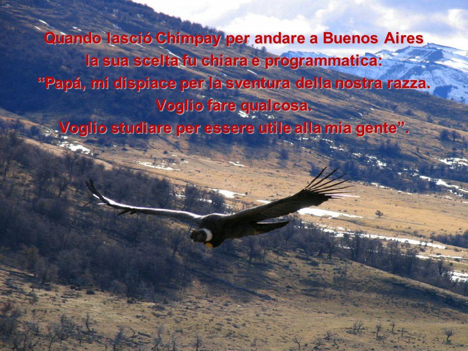 Quando lasció Chimpay per andare a Buenos Aires la sua scelta fu chiara e programmatica: Papá, mi dispiace per la sventura della nostra razza. Voglio