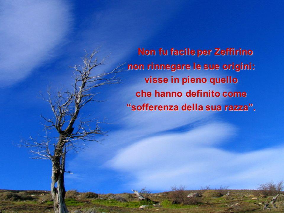 Non fu facile per Zeffirino Non fu facile per Zeffirino non rinnegare le sue origini: visse in pieno quello che hanno definito come sofferenza della s