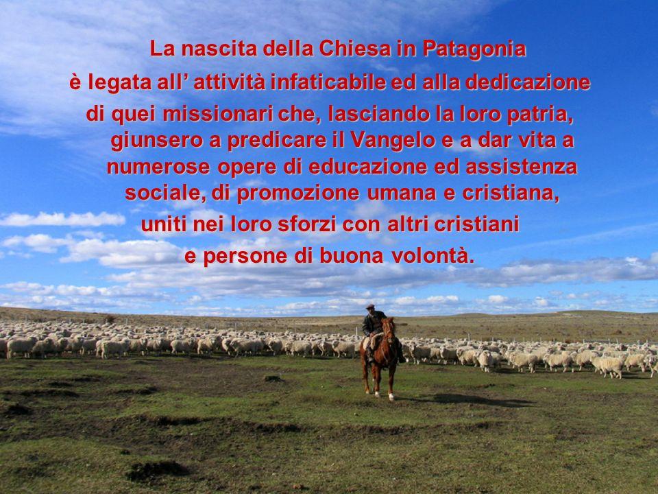 La nascita della Chiesa in Patagonia La nascita della Chiesa in Patagonia è legata all attività infaticabile ed alla dedicazione di quei missionari ch