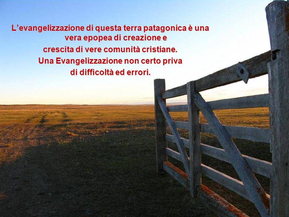 Levangelizzazione di questa terra patagonica è una vera epopea di creazione e crescita di vere comunità cristiane. Una Evangelizzazione non certo priv